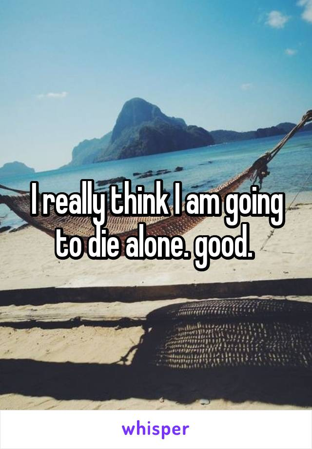 I really think I am going to die alone. good.