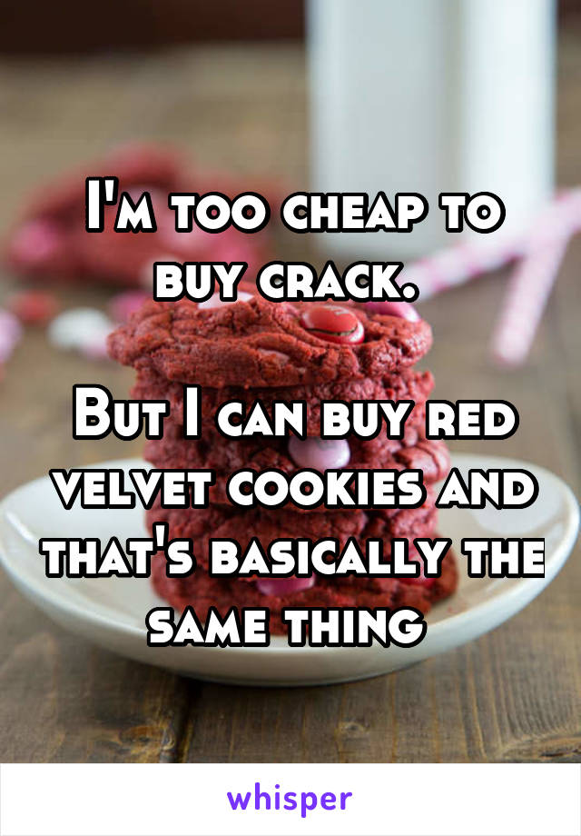 I'm too cheap to buy crack.   But I can buy red velvet cookies and that's basically the same thing