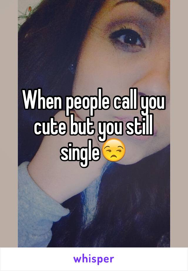 When people call you cute but you still single😒