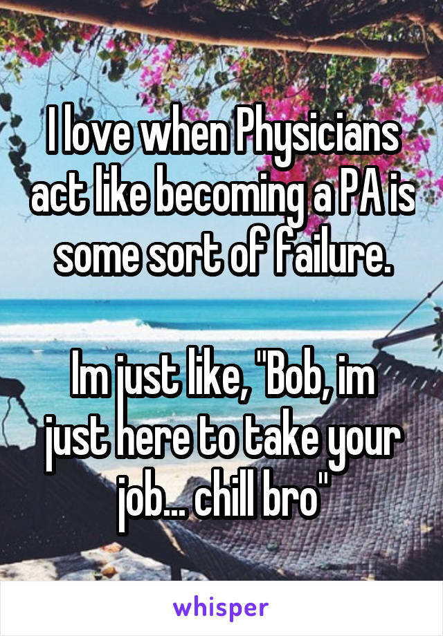 """I love when Physicians act like becoming a PA is some sort of failure.  Im just like, """"Bob, im just here to take your job... chill bro"""""""