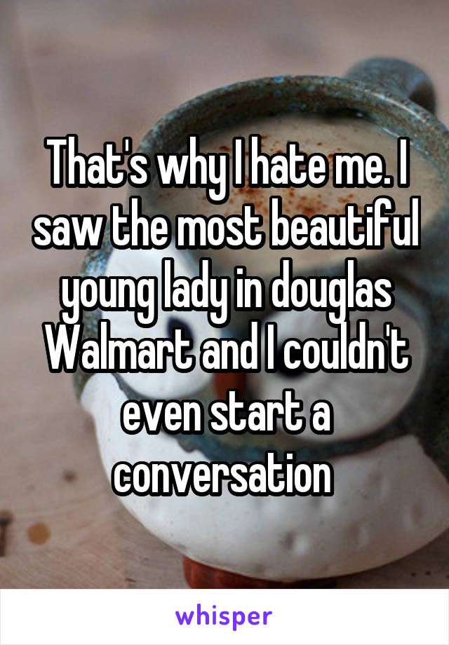 That's why I hate me. I saw the most beautiful young lady in douglas Walmart and I couldn't even start a conversation