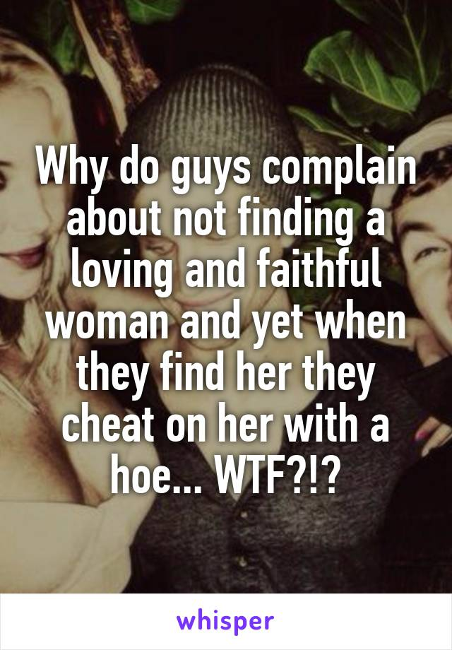 Why do guys complain about not finding a loving and faithful woman and yet when they find her they cheat on her with a hoe... WTF?!?