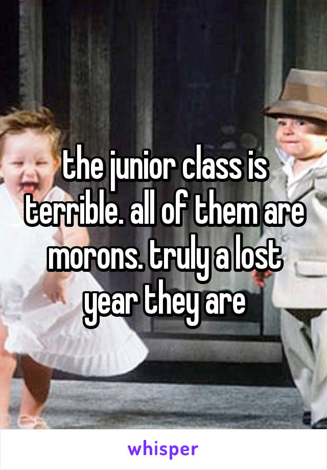 the junior class is terrible. all of them are morons. truly a lost year they are