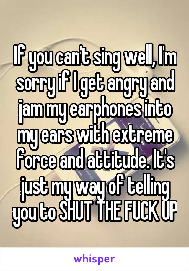 If you can't sing well, I'm sorry if I get angry and jam my earphones into my ears with extreme force and attitude. It's just my way of telling you to SHUT THE FUCK UP
