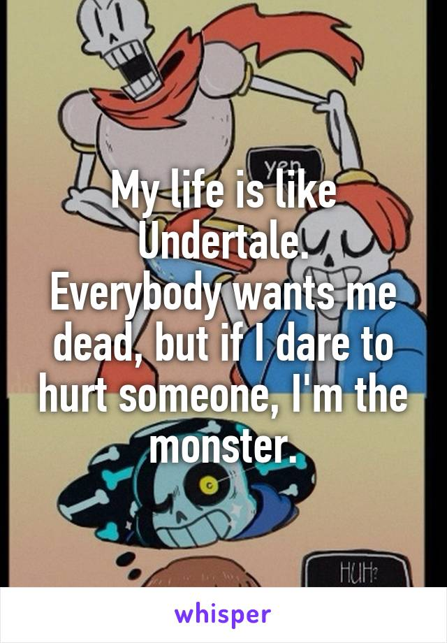 My life is like Undertale. Everybody wants me dead, but if I dare to hurt someone, I'm the monster.