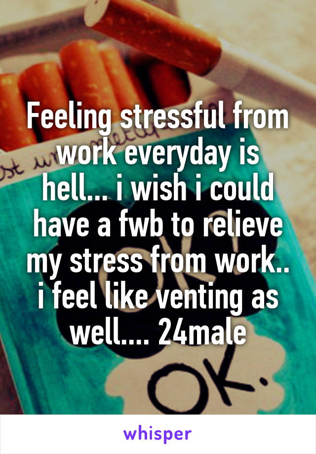 Feeling stressful from work everyday is hell... i wish i could have a fwb to relieve my stress from work.. i feel like venting as well.... 24male