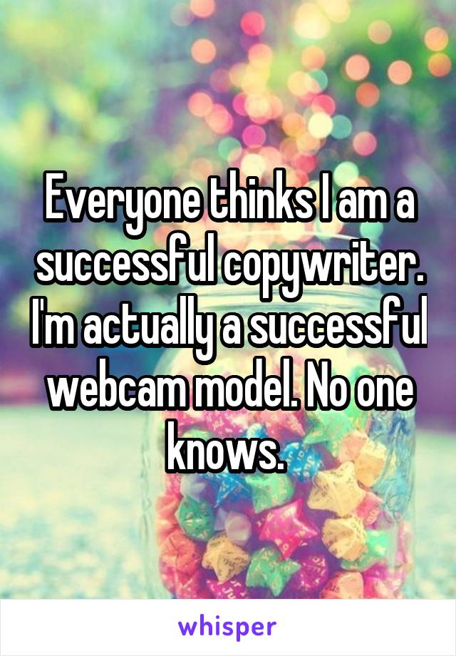 Everyone thinks I am a successful copywriter. I'm actually a successful webcam model. No one knows.