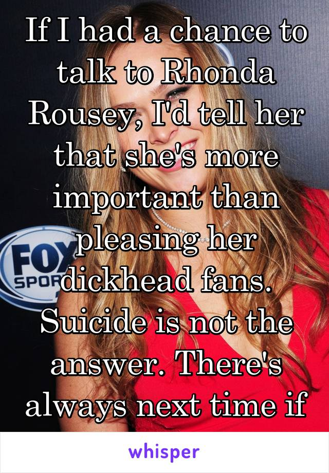 If I had a chance to talk to Rhonda Rousey, I'd tell her that she's more important than pleasing her dickhead fans. Suicide is not the answer. There's always next time if you're up for it.
