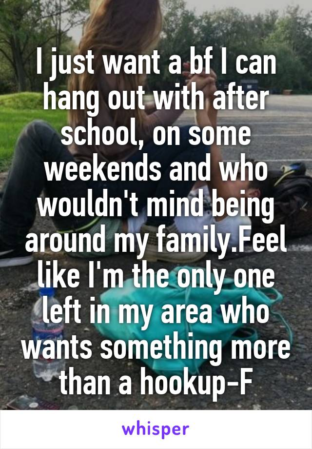 I just want a bf I can hang out with after school, on some weekends and who wouldn't mind being around my family.Feel like I'm the only one left in my area who wants something more than a hookup-F