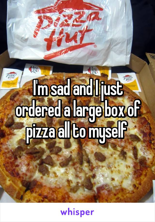 I'm sad and I just ordered a large box of pizza all to myself