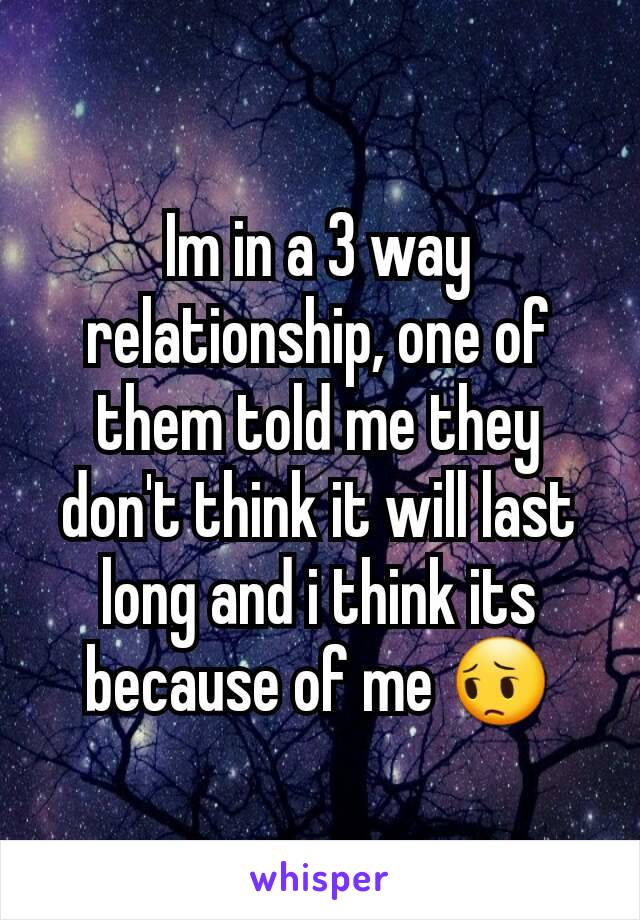 Im in a 3 way relationship, one of them told me they don't think it will last long and i think its because of me 😔