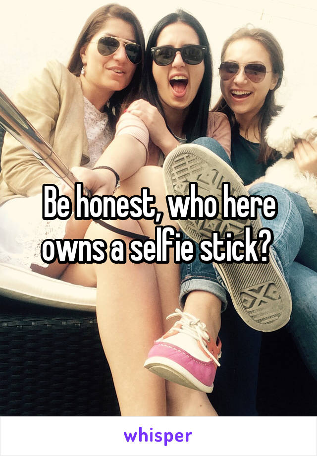 Be honest, who here owns a selfie stick?