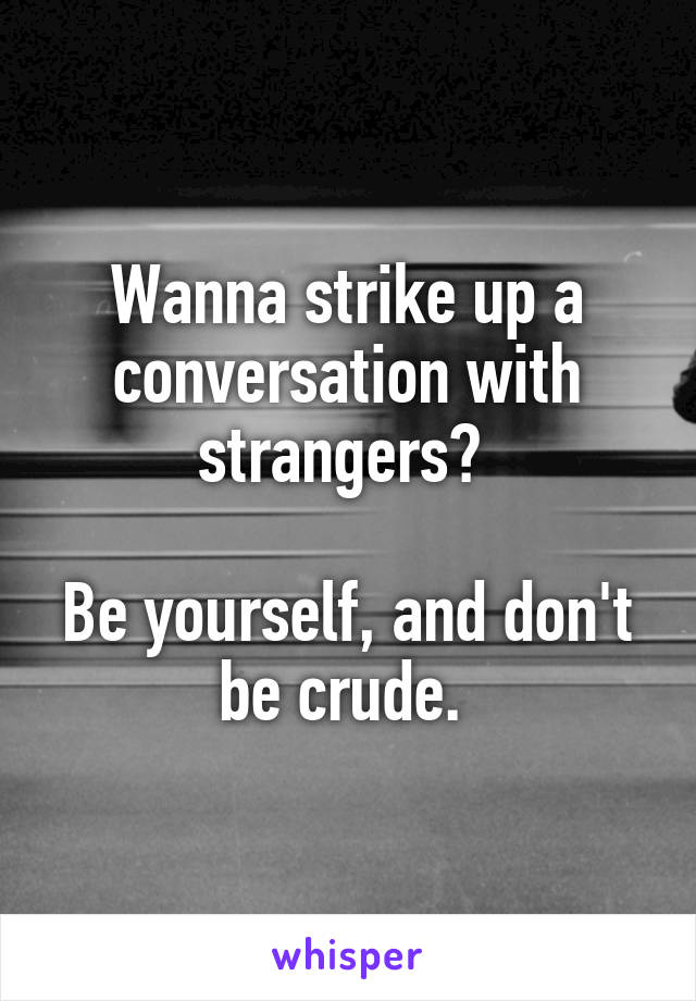 Wanna strike up a conversation with strangers?   Be yourself, and don't be crude.