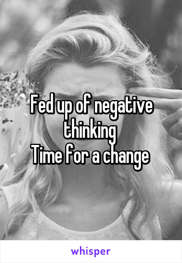 Fed up of negative thinking  Time for a change