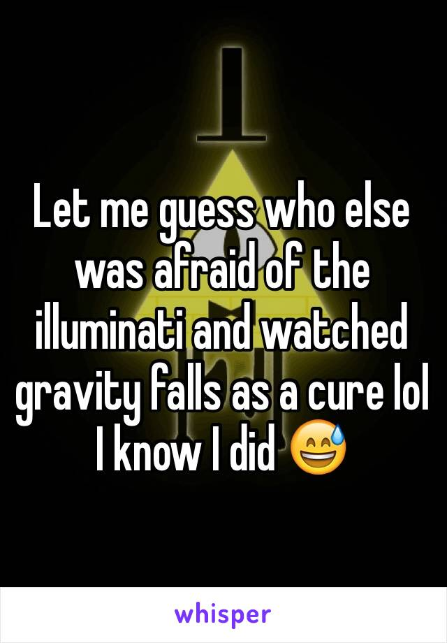 Let me guess who else was afraid of the illuminati and watched gravity falls as a cure lol I know I did 😅