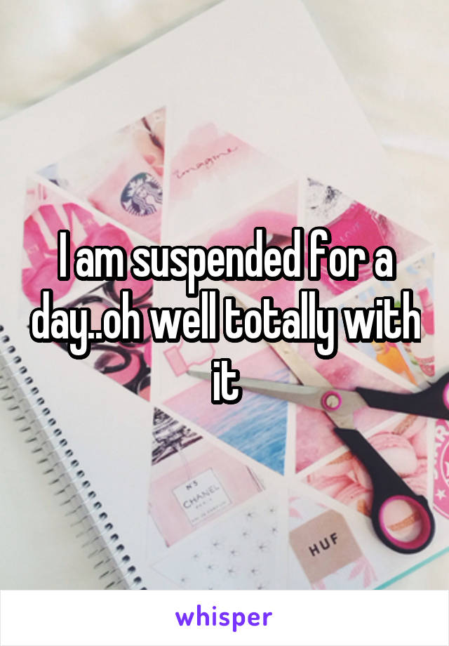 I am suspended for a day..oh well totally with it