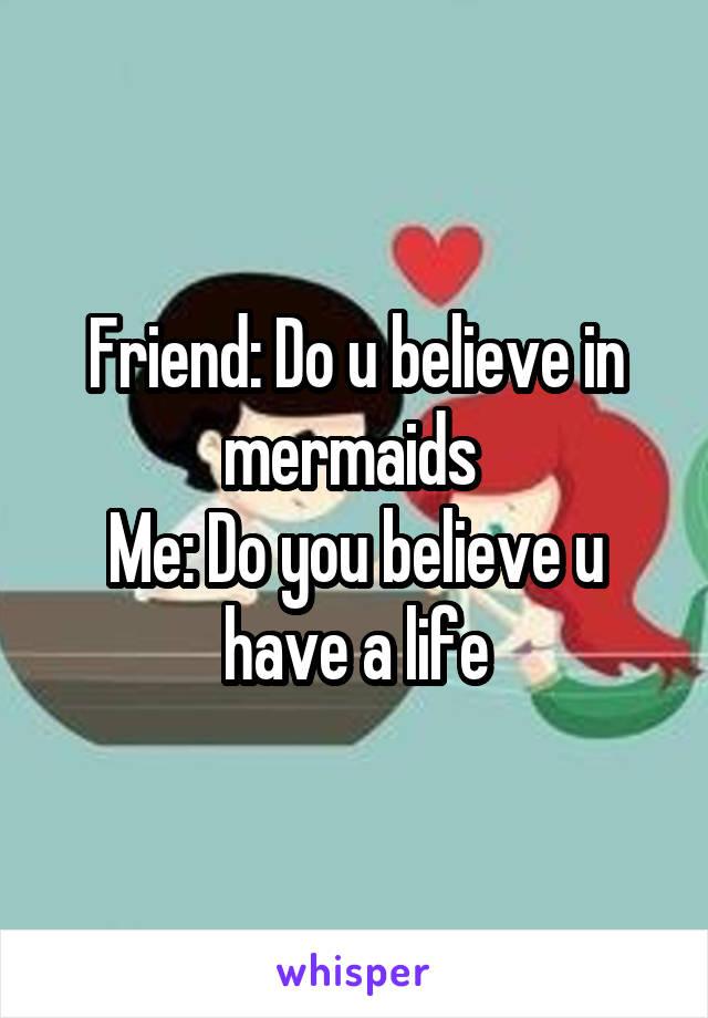 Friend: Do u believe in mermaids  Me: Do you believe u have a life