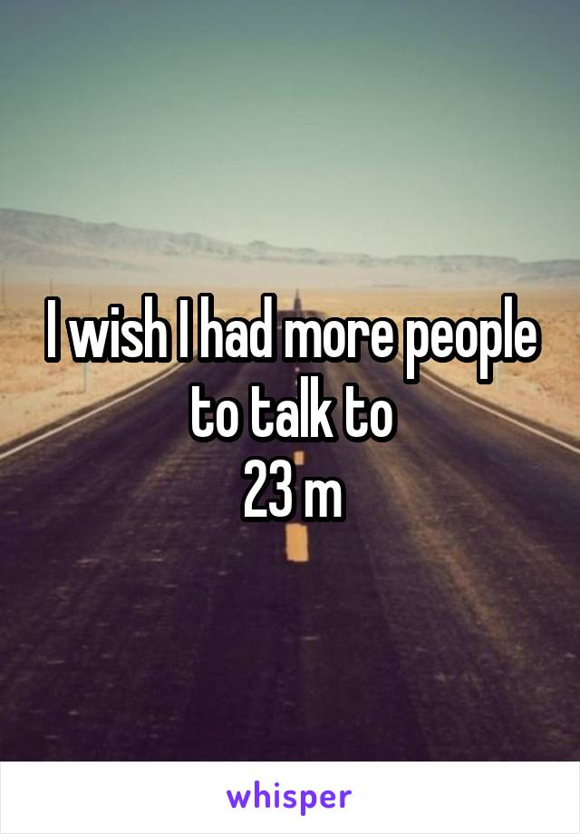 I wish I had more people to talk to 23 m