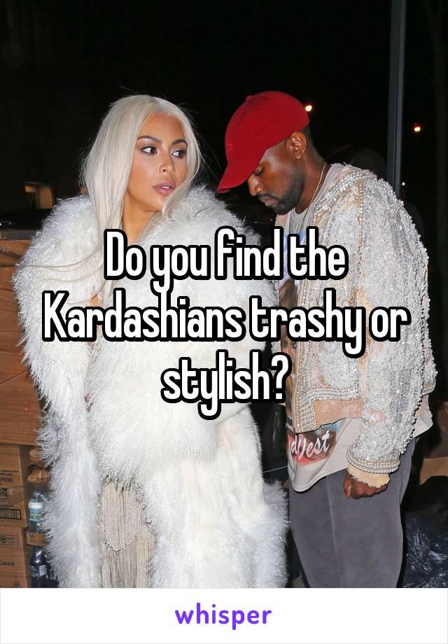 Do you find the Kardashians trashy or stylish?