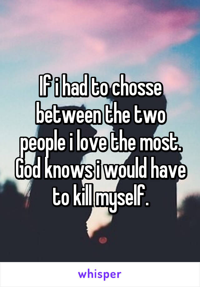 If i had to chosse between the two people i love the most. God knows i would have to kill myself.