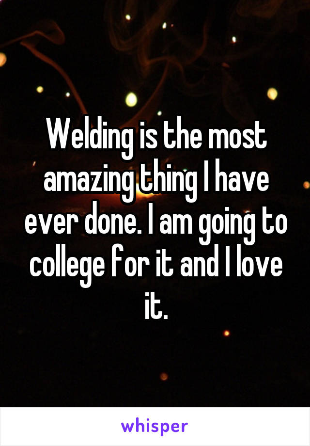 Welding is the most amazing thing I have ever done. I am going to college for it and I love it.