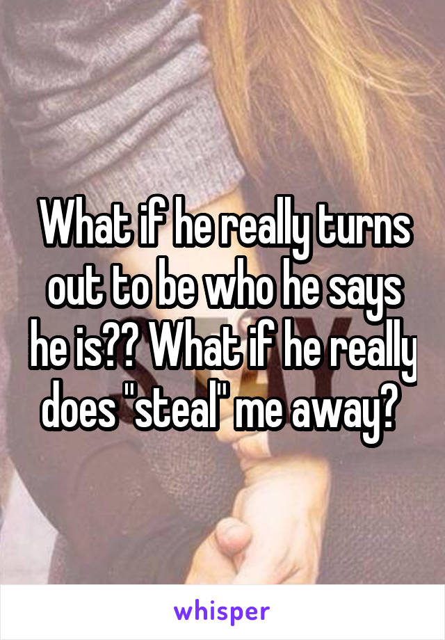 """What if he really turns out to be who he says he is?? What if he really does """"steal"""" me away?"""
