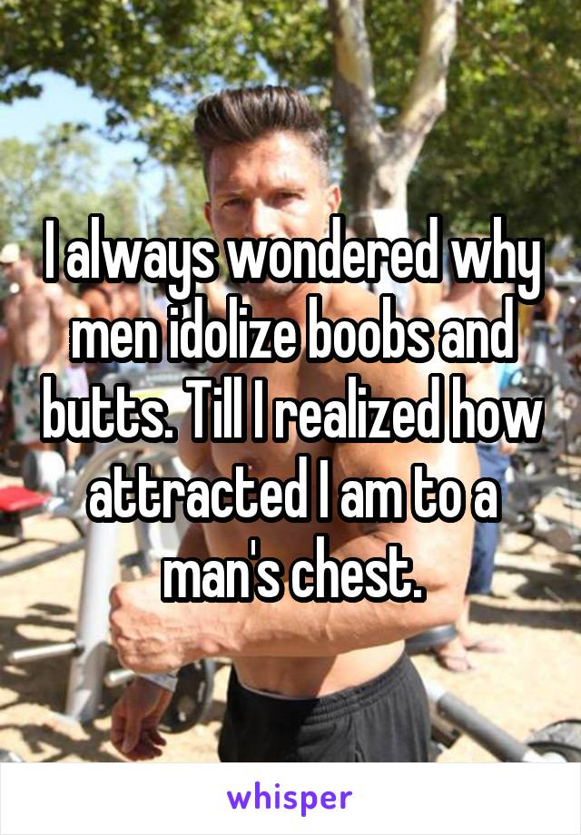 I always wondered why men idolize boobs and butts. Till I realized how attracted I am to a man's chest.