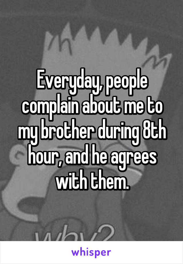 Everyday, people complain about me to my brother during 8th hour, and he agrees with them.