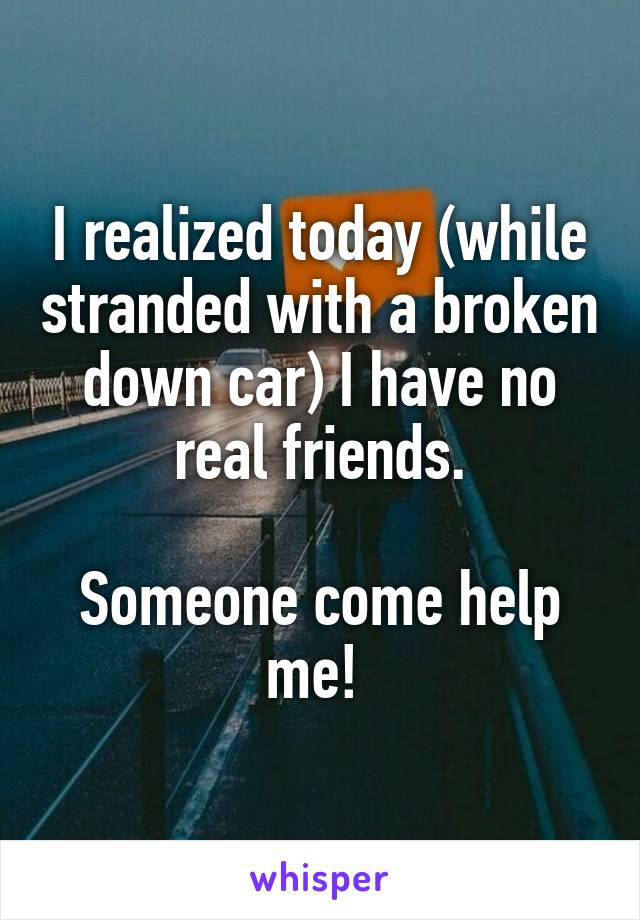 I realized today (while stranded with a broken down car) I have no real friends.  Someone come help me!