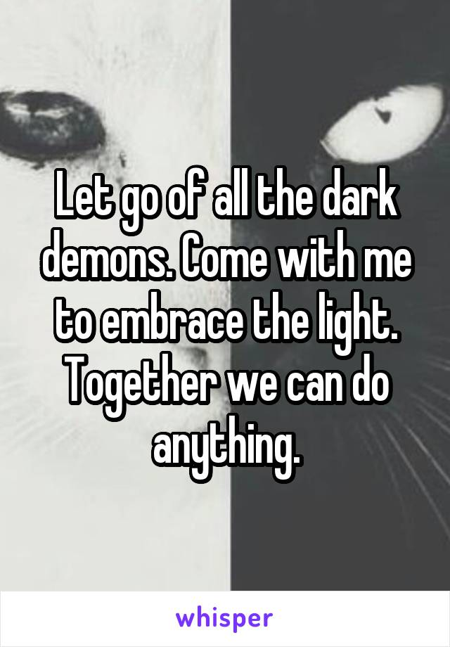Let go of all the dark demons. Come with me to embrace the light. Together we can do anything.