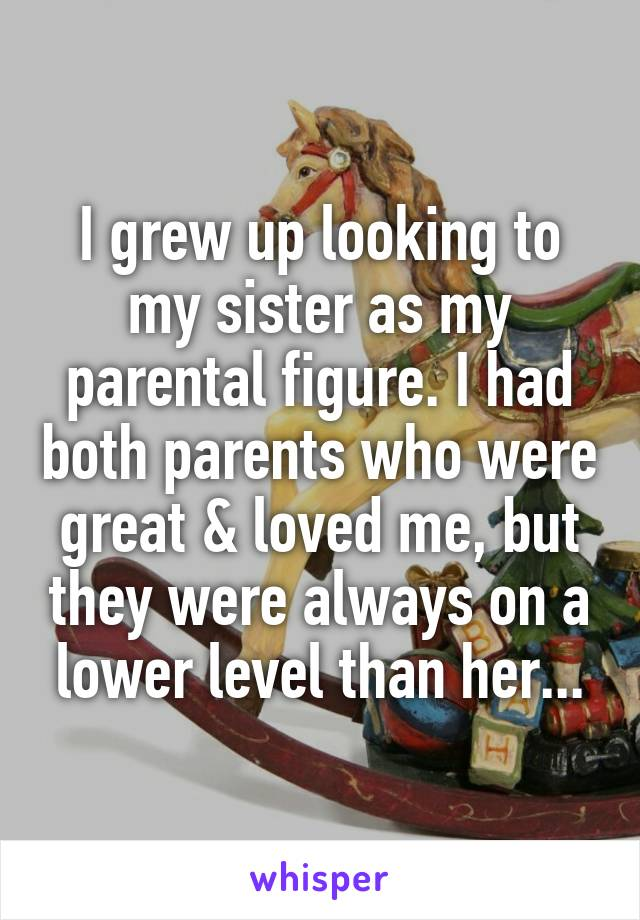 I grew up looking to my sister as my parental figure. I had both parents who were great & loved me, but they were always on a lower level than her...