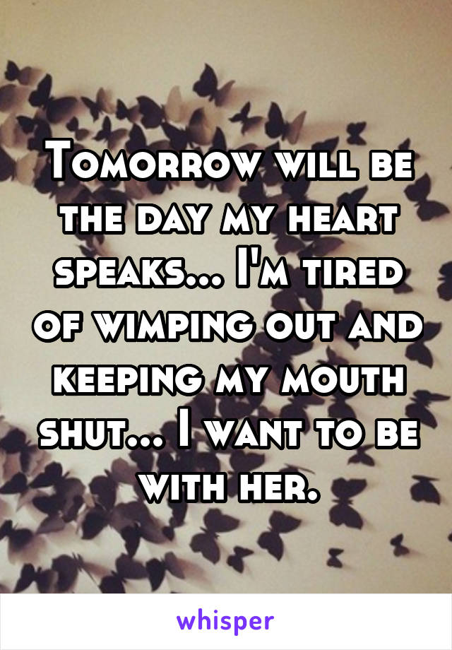 Tomorrow will be the day my heart speaks... I'm tired of wimping out and keeping my mouth shut... I want to be with her.