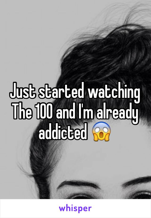 Just started watching The 100 and I'm already addicted 😱