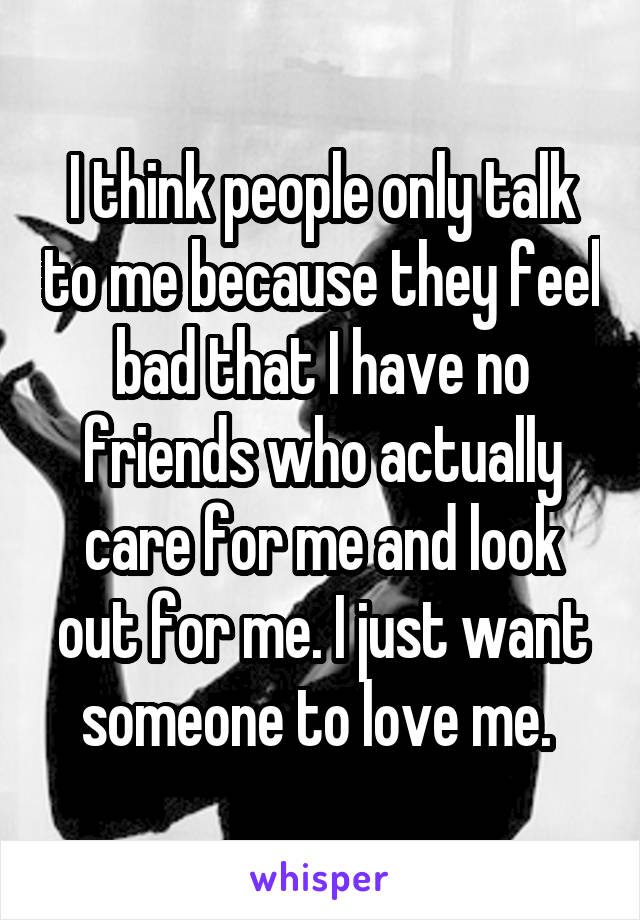 I think people only talk to me because they feel bad that I have no friends who actually care for me and look out for me. I just want someone to love me.