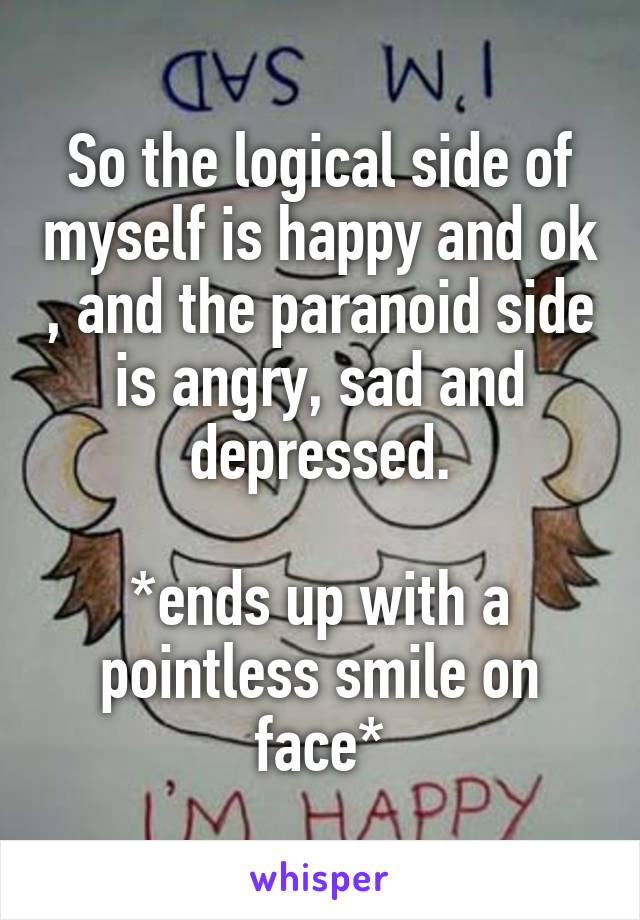 So the logical side of myself is happy and ok , and the paranoid side is angry, sad and depressed.  *ends up with a pointless smile on face*