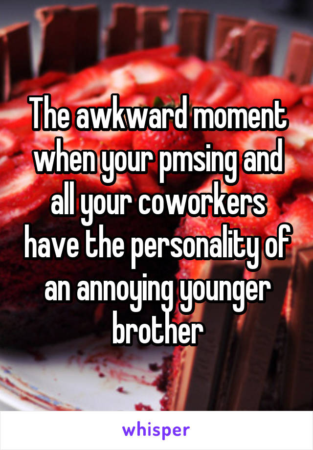 The awkward moment when your pmsing and all your coworkers have the personality of an annoying younger brother