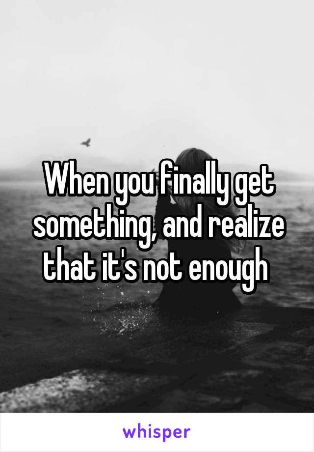 When you finally get something, and realize that it's not enough