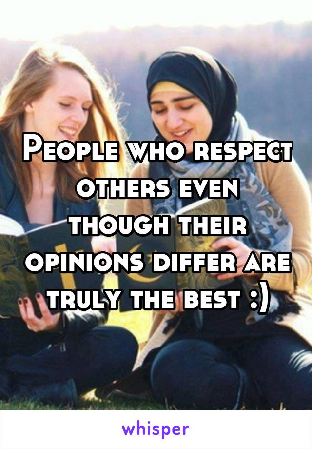 People who respect others even though their opinions differ are truly the best :)