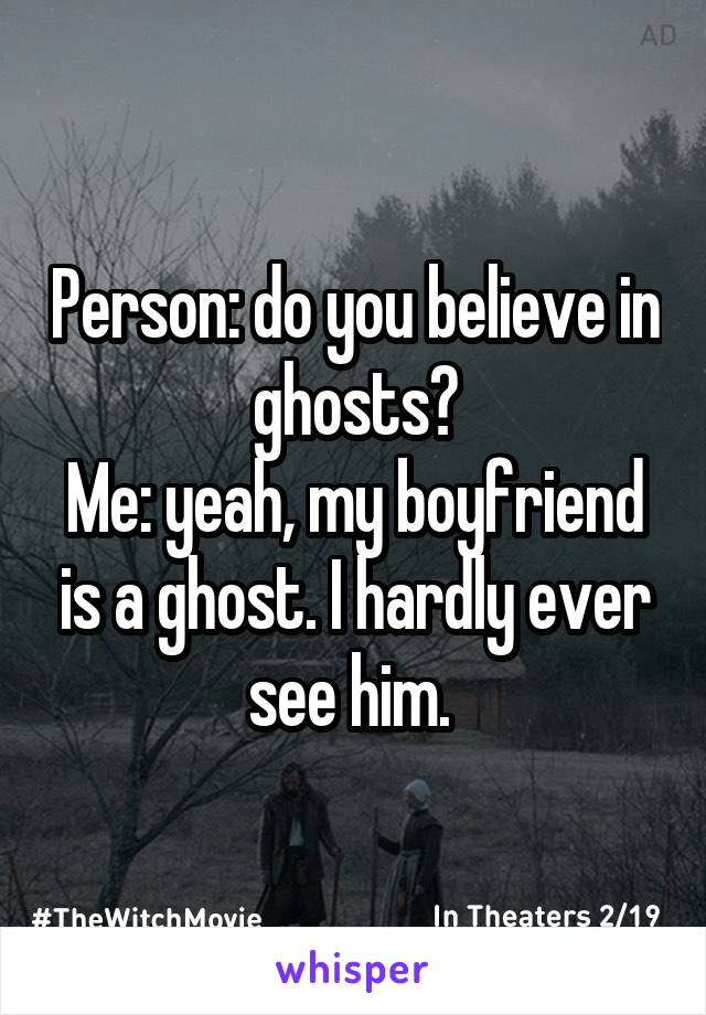 Person: do you believe in ghosts? Me: yeah, my boyfriend is a ghost. I hardly ever see him.