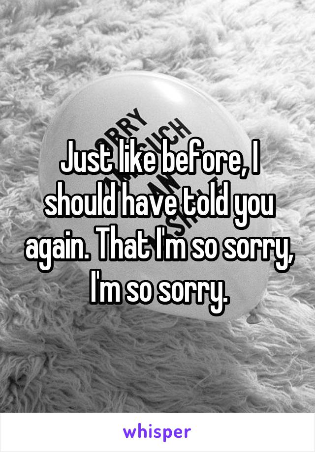 Just like before, I should have told you again. That I'm so sorry, I'm so sorry.