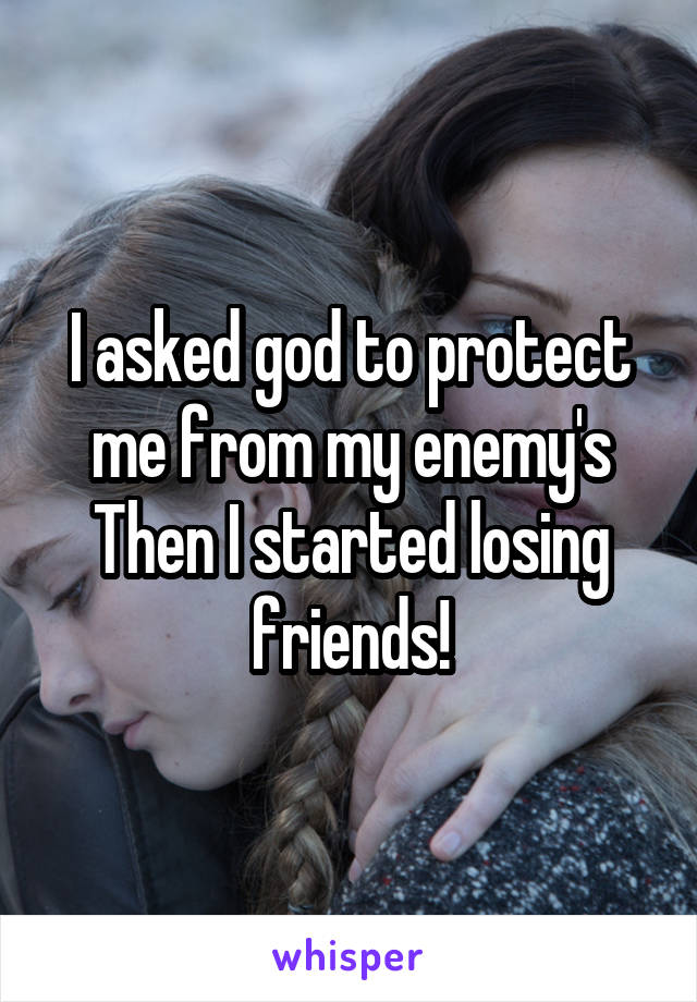 I asked god to protect me from my enemy's Then I started losing friends!