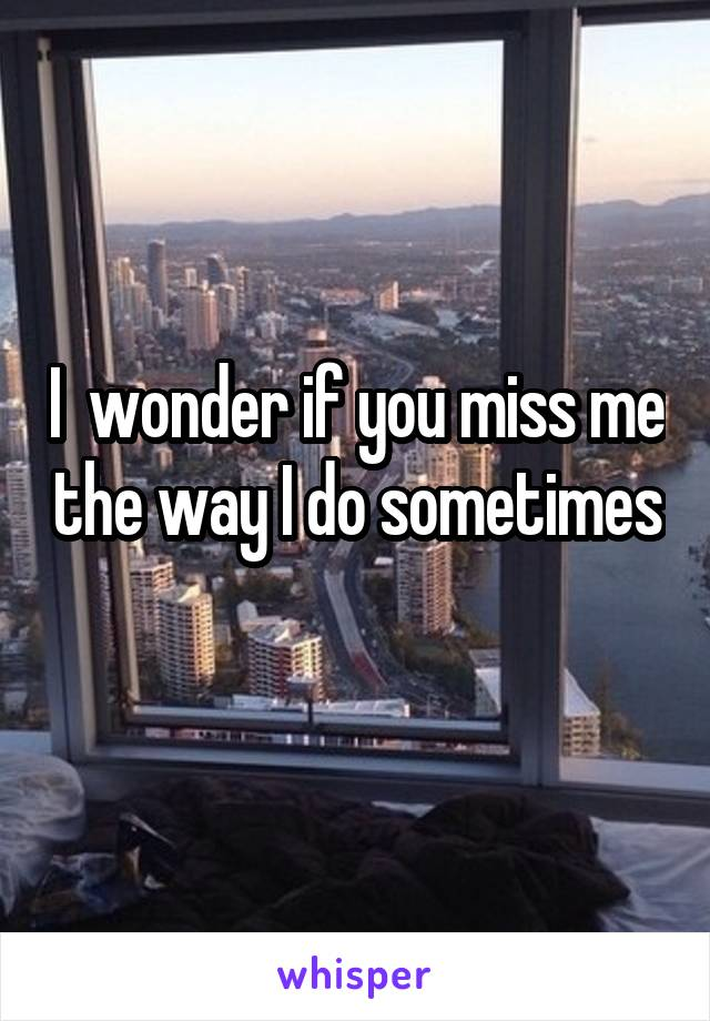 I  wonder if you miss me the way I do sometimes