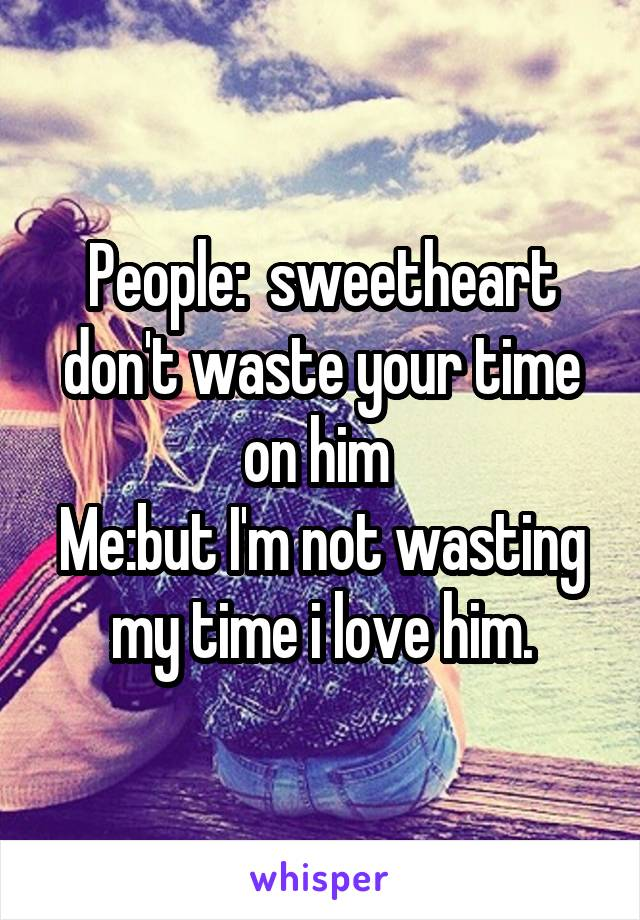 People:  sweetheart don't waste your time on him  Me:but I'm not wasting my time i love him.