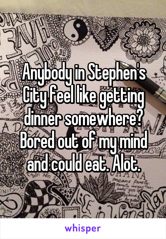 Anybody in Stephen's City feel like getting dinner somewhere? Bored out of my mind and could eat. Alot.