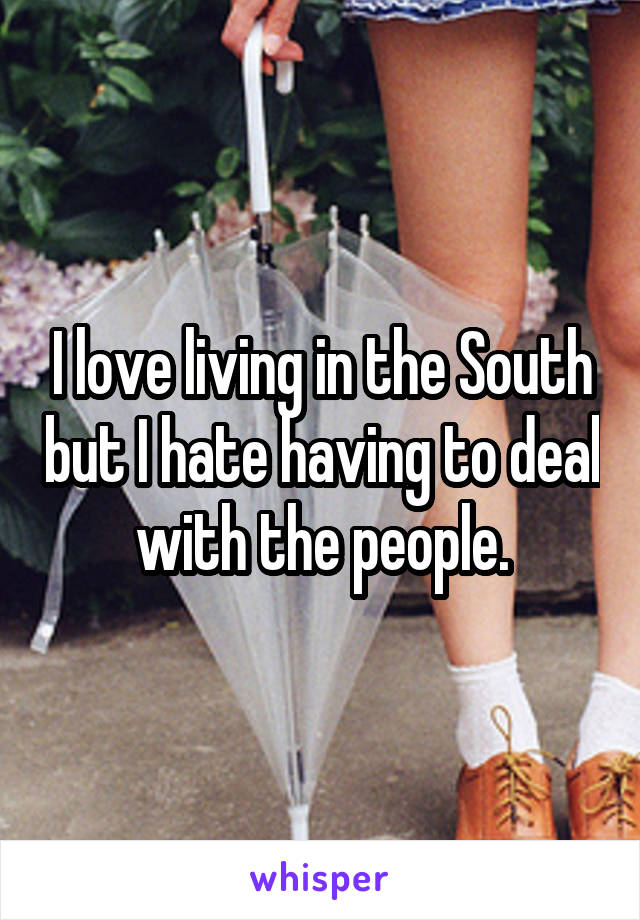 I love living in the South but I hate having to deal with the people.