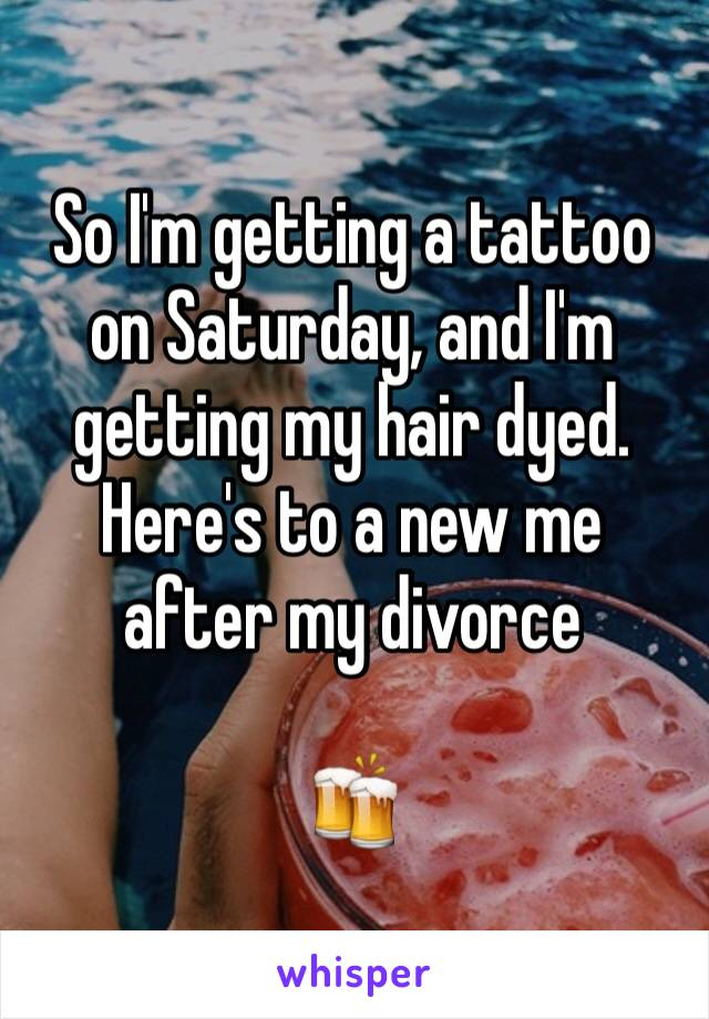 So I'm getting a tattoo on Saturday, and I'm getting my hair dyed. Here's to a new me after my divorce   🍻