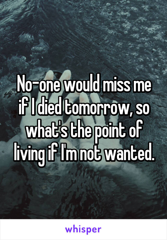 No-one would miss me if I died tomorrow, so what's the point of living if I'm not wanted.