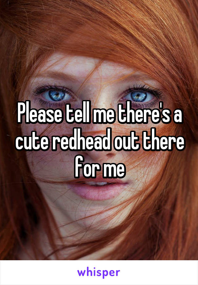 Please tell me there's a cute redhead out there for me