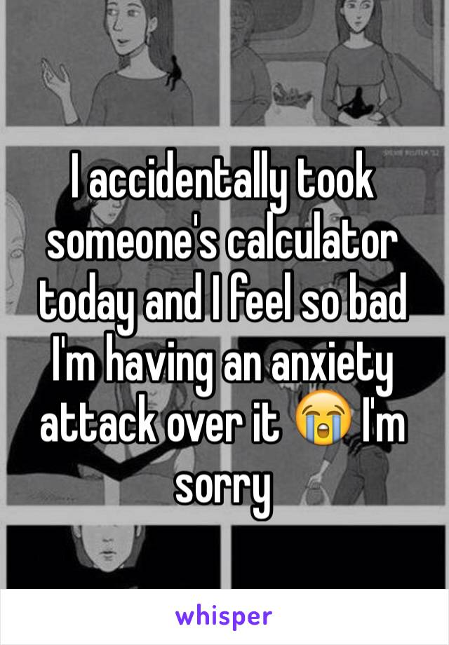 I accidentally took someone's calculator today and I feel so bad I'm having an anxiety attack over it 😭 I'm sorry