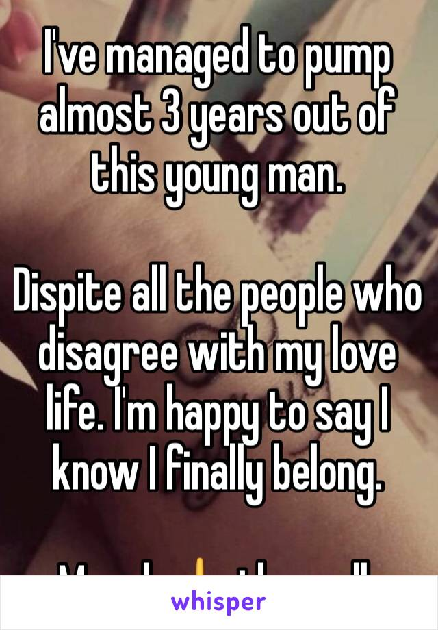 I've managed to pump almost 3 years out of this young man.   Dispite all the people who disagree with my love life. I'm happy to say I know I finally belong.  Moral: 🖕 them all.